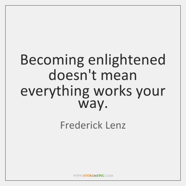Becoming enlightened doesn't mean everything works your way.