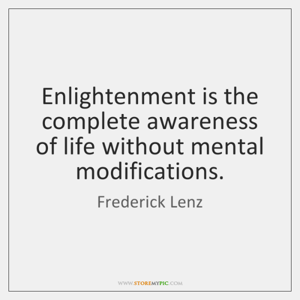 Enlightenment is the complete awareness of life without mental modifications.
