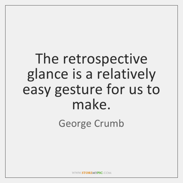 The retrospective glance is a relatively easy gesture for us to make.