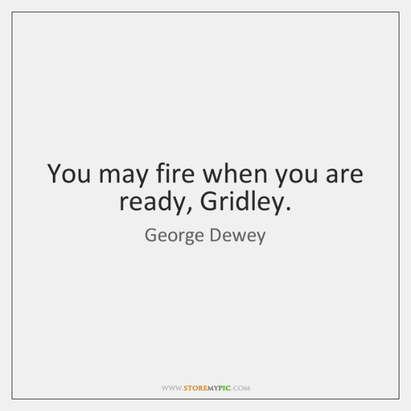 You may fire when you are ready, Gridley.