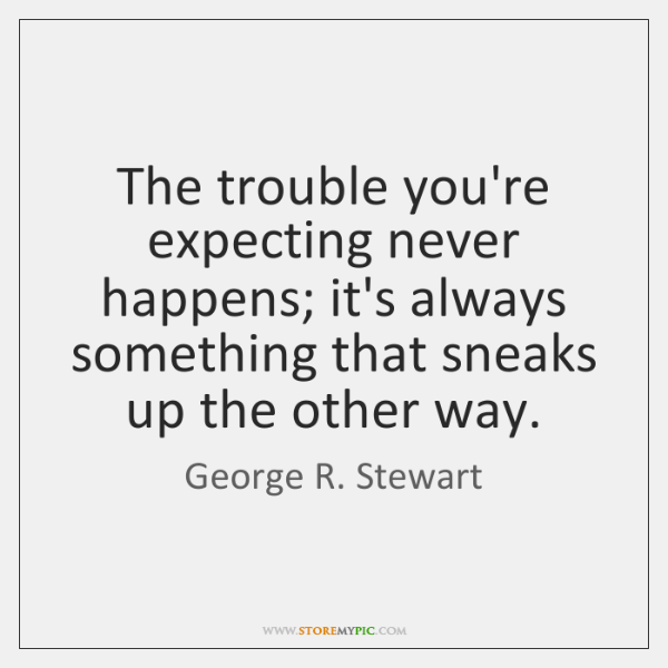 The trouble you're expecting never happens; it's always something that sneaks up ...