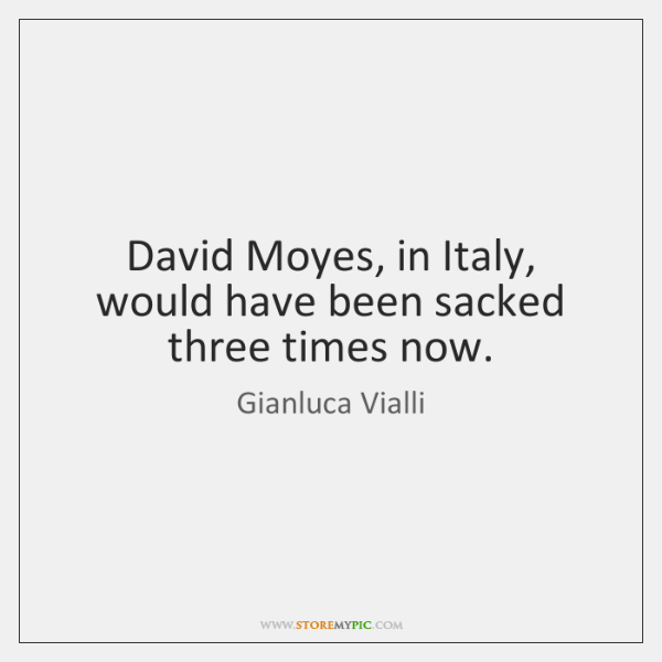 David Moyes, in Italy, would have been sacked three times now.