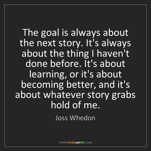 Joss Whedon: The goal is always about the next story. It's always...