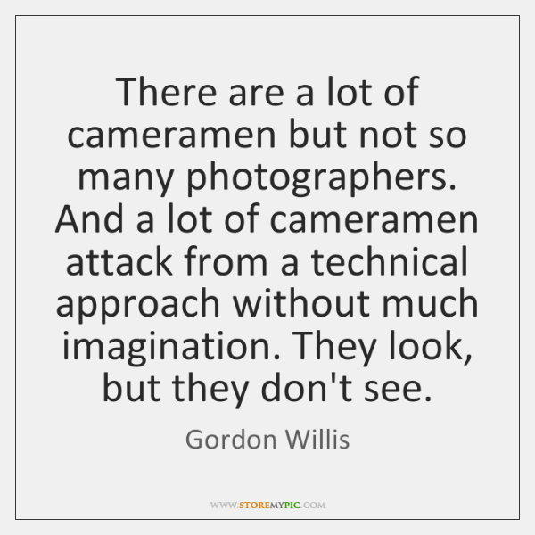 There are a lot of cameramen but not so many photographers. And ...