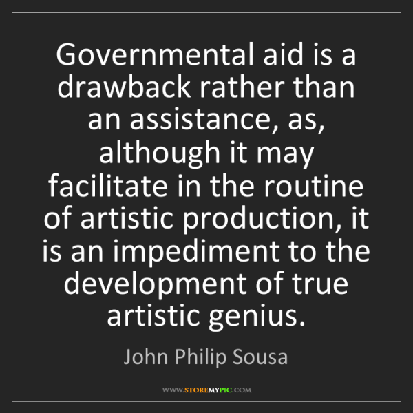 John Philip Sousa: Governmental aid is a drawback rather than an assistance,...
