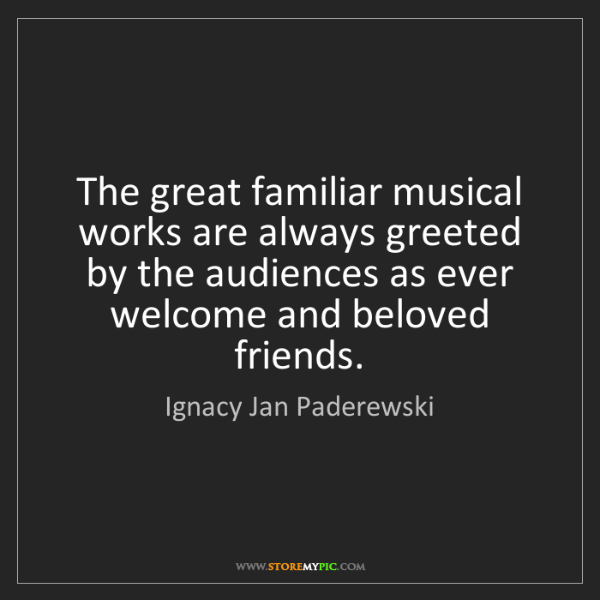Ignacy Jan Paderewski: The great familiar musical works are always greeted by...