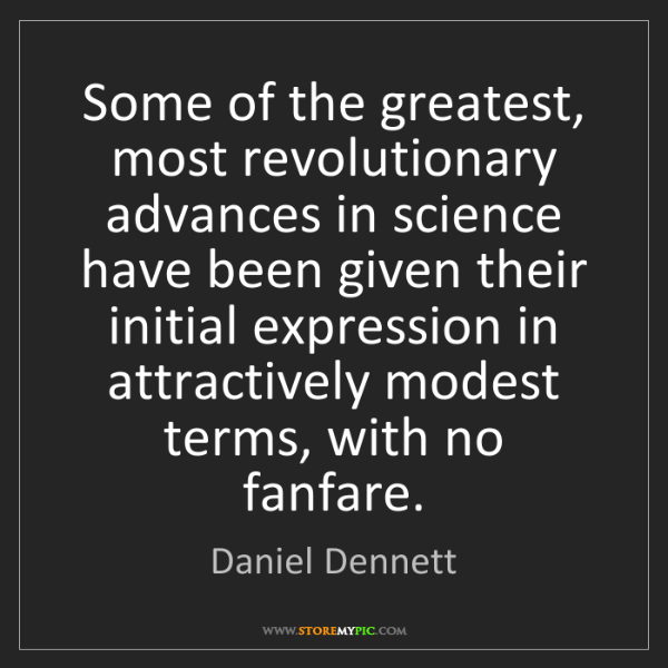 Daniel Dennett: Some of the greatest, most revolutionary advances in...