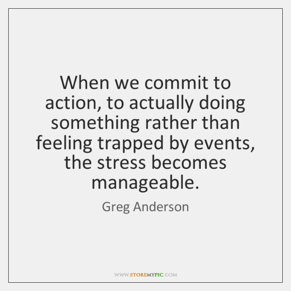 When we commit to action, to actually doing something rather than feeling ...