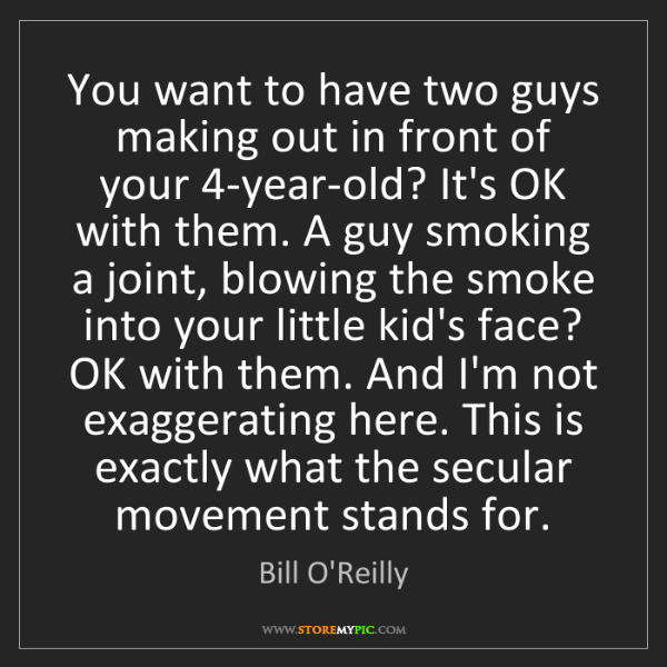 Bill O'Reilly: You want to have two guys making out in front of your...