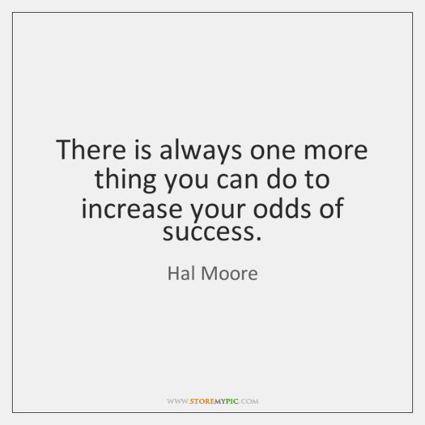 There is always one more thing you can do to increase your ...