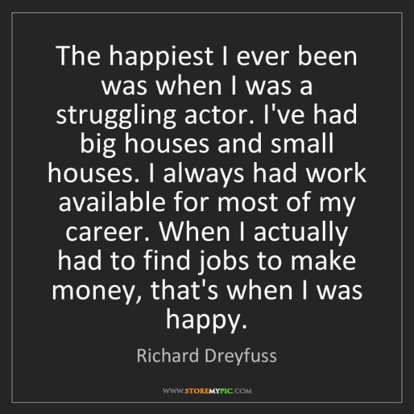 Richard Dreyfuss: The happiest I ever been was when I was a struggling...