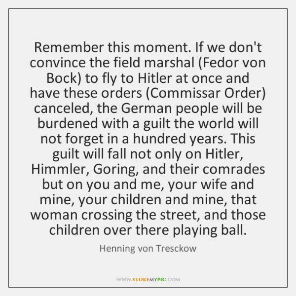 Remember this moment. If we don't convince the field marshal (Fedor von ...