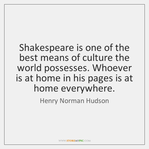 Shakespeare is one of the best means of culture the world possesses. ...