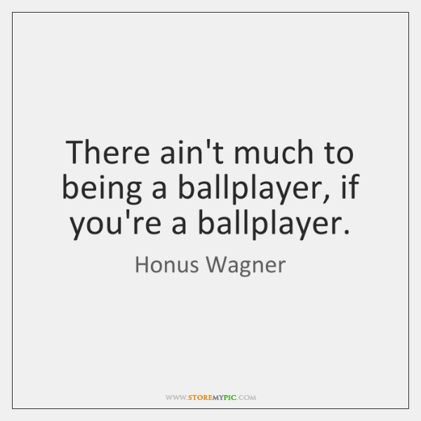 There ain't much to being a ballplayer, if you're a ballplayer.