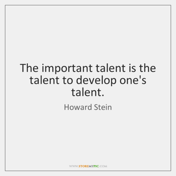 The important talent is the talent to develop one's talent.