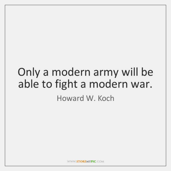 Only a modern army will be able to fight a modern war.