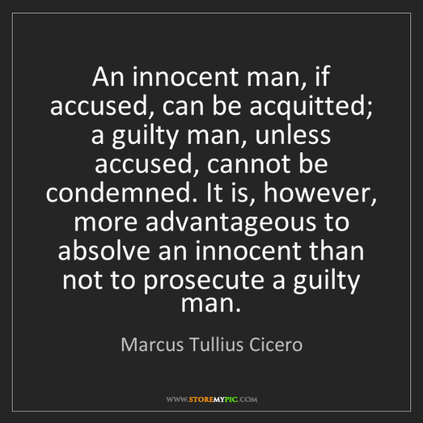 Marcus Tullius Cicero: An innocent man, if accused, can be acquitted; a guilty...