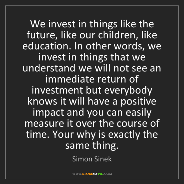 Simon Sinek: We invest in things like the future, like our children,...
