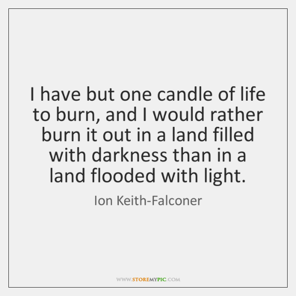 I have but one candle of life to burn, and I would ...