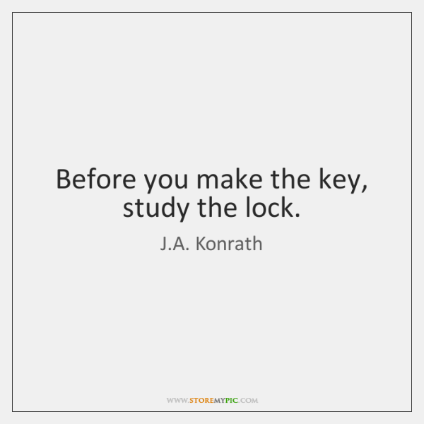 Before you make the key, study the lock.