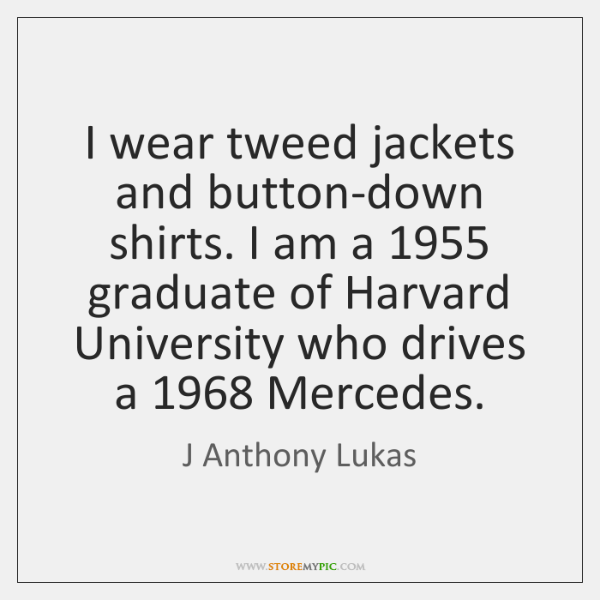 I wear tweed jackets and button-down shirts. I am a 1955 graduate of ...