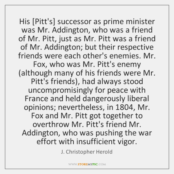 His [Pitt's] successor as prime minister was Mr. Addington, who was a ...