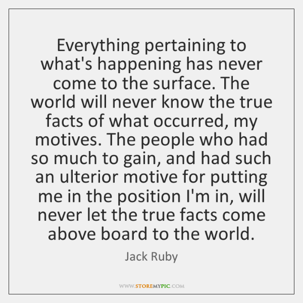 Everything pertaining to what's happening has never come to the surface. The ...