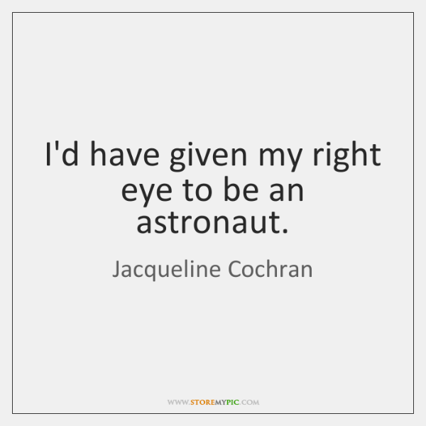I'd have given my right eye to be an astronaut.