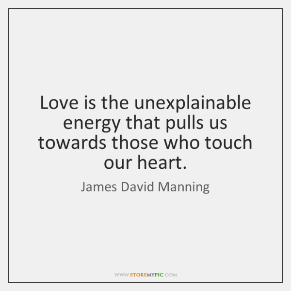 Love is the unexplainable energy that pulls us towards those who touch ...