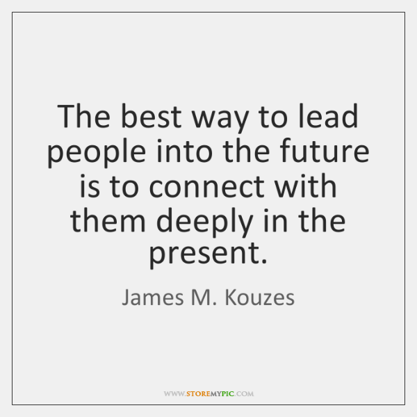 The best way to lead people into the future is to connect ...