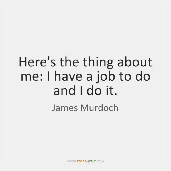 Here's the thing about me: I have a job to do and ...