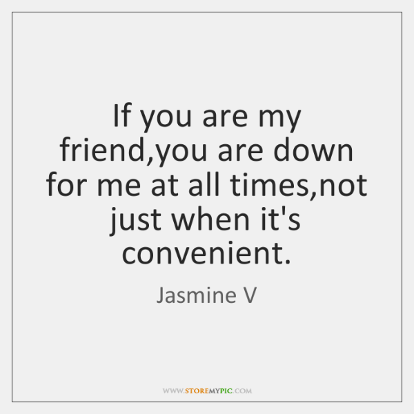 If you are my friend,you are down for me at all ...