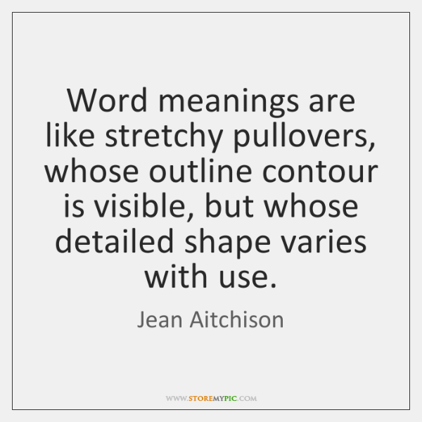 Word meanings are like stretchy pullovers, whose outline contour is visible, but ...