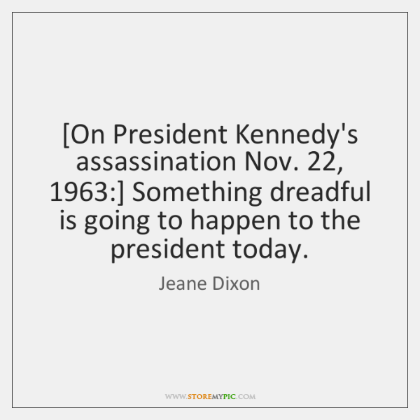 [On President Kennedy's assassination Nov. 22, 1963:] Something dreadful is going to happen to ...