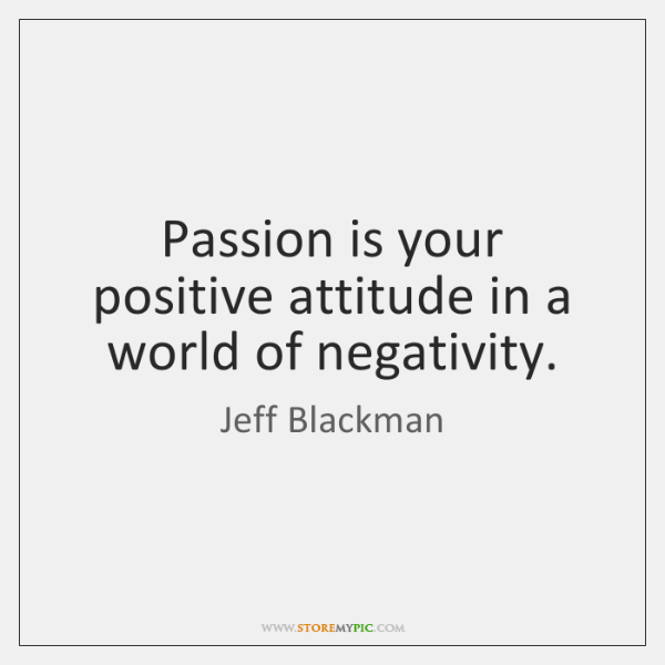 Passion is your positive attitude in a world of negativity.