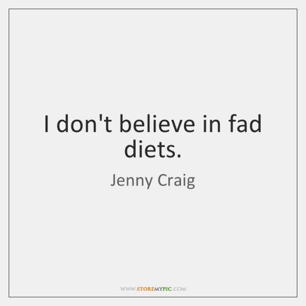 I don't believe in fad diets.