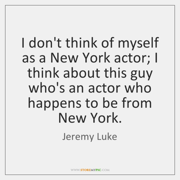 I don't think of myself as a New York actor; I think ...