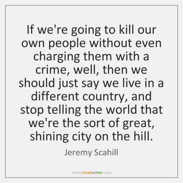 If we're going to kill our own people without even charging them ...