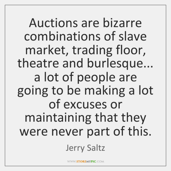 Auctions are bizarre combinations of slave market, trading floor, theatre and burlesque... ...