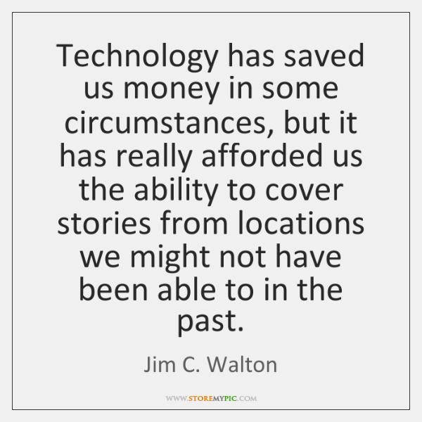 Technology has saved us money in some circumstances, but it has really ...