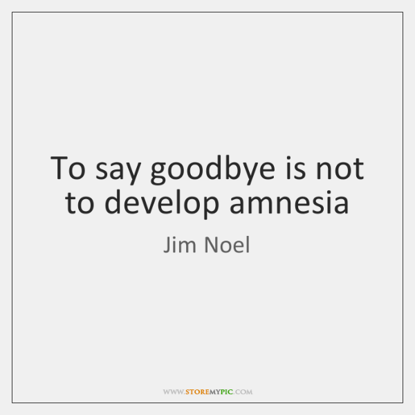 To say goodbye is not to develop amnesia