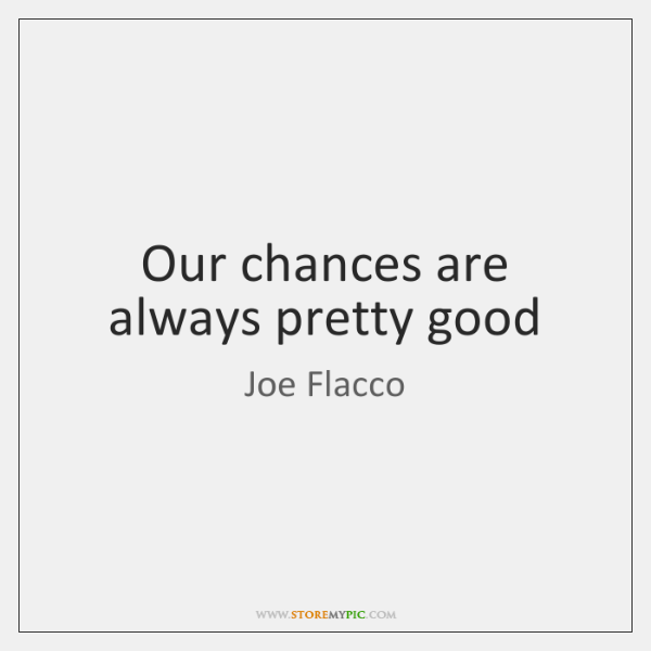 Our chances are always pretty good