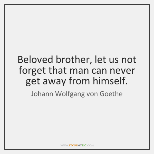 Beloved brother, let us not forget that man can never get away ...