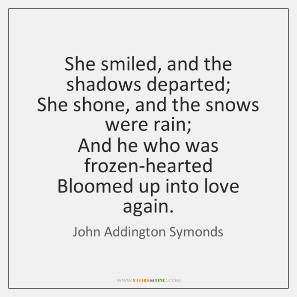 She smiled, and the shadows departed;   She shone, and the snows were ...