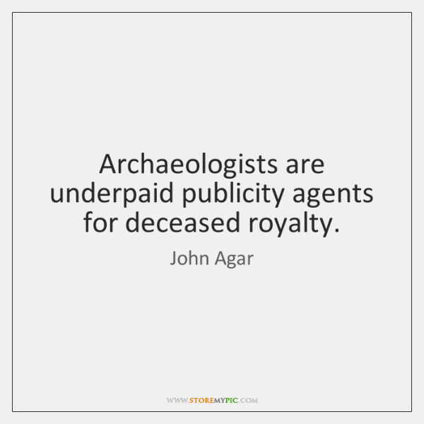 Archaeologists are underpaid publicity agents for deceased royalty.