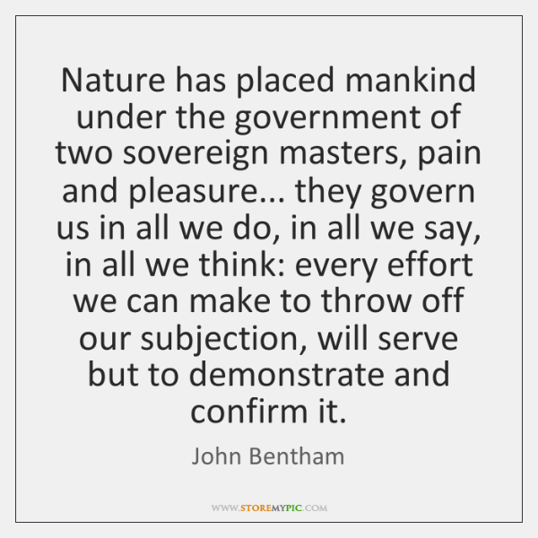 Nature has placed mankind under the government of two sovereign masters, pain ...