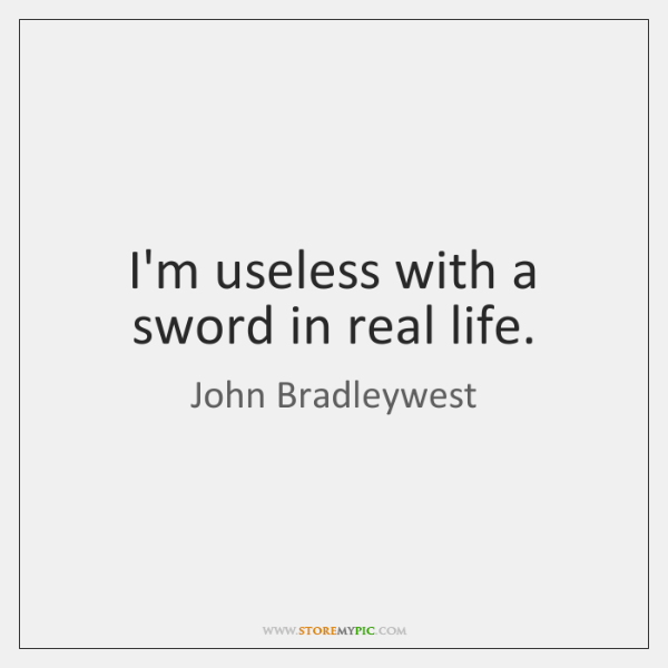 I'm useless with a sword in real life.