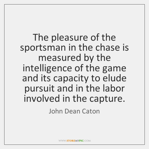 The pleasure of the sportsman in the chase is measured by the ...