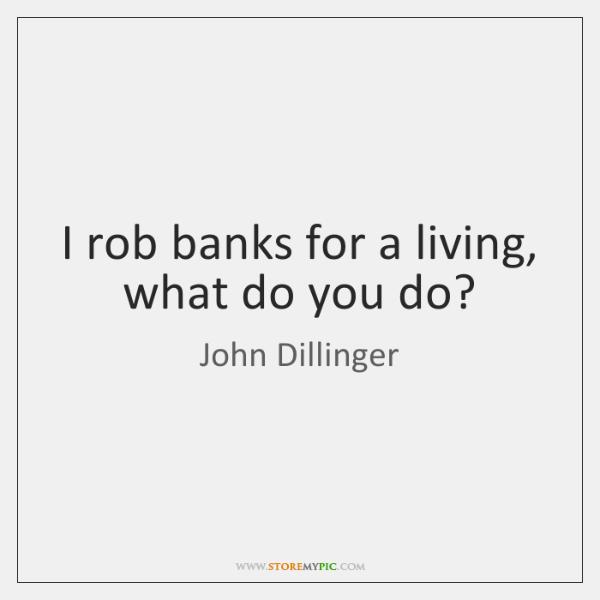 I rob banks for a living, what do you do?