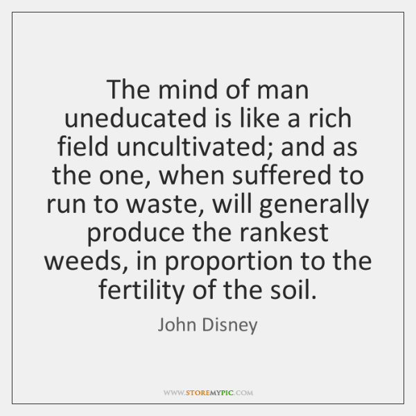 The mind of man uneducated is like a rich field uncultivated; and ...